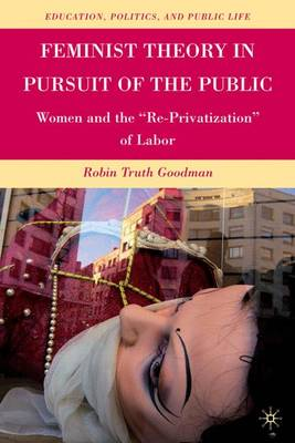 "Feminist Theory in Pursuit of the Public: Women and the ""Re-Privatization"" of Labor - Education, Politics and Public Life (Hardback)"