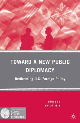 Toward a New Public Diplomacy: Redirecting U.S. Foreign Policy - Palgrave Macmillan Series in Global Public Diplomacy (Paperback)