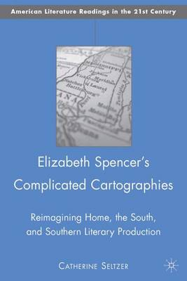 Elizabeth Spencer's Complicated Cartographies: Reimagining Home, the South, and Southern Literary Production - American Literature Readings in the 21st Century (Hardback)