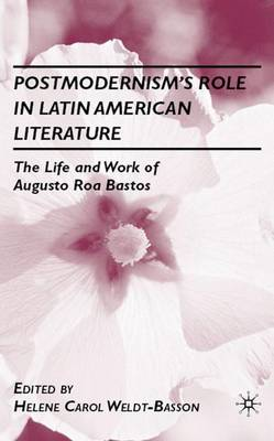 Postmodernism's Role in Latin American Literature: The Life and Work of Augusto Roa Bastos (Hardback)
