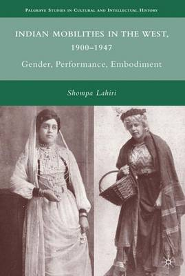 Indian Mobilities in the West, 1900-1947: Gender, Performance, Embodiment - Palgrave Studies in Cultural and Intellectual History (Hardback)