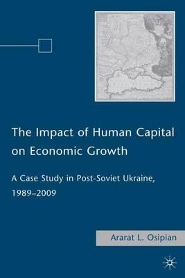The Impact of Human Capital on Economic Growth: A Case Study in Post-Soviet Ukraine, 1989-2009 (Hardback)