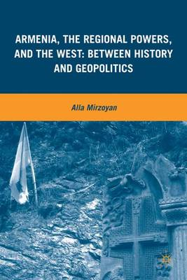 Armenia, the Regional Powers, and the West: Between History and Geopolitics (Hardback)