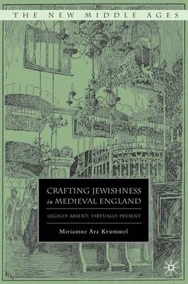 Crafting Jewishness in Medieval England: Legally Absent, Virtually Present - The New Middle Ages (Hardback)