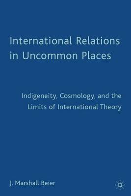 International Relations in Uncommon Places: Indigeneity, Cosmology, and the Limits of International Theory (Paperback)