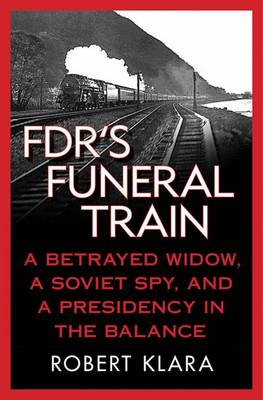 FDR's Funeral Train: A Betrayed Widow, a Soviet Spy, and a Presidency in the Balance (Hardback)