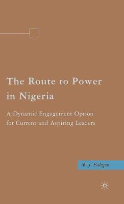 The Route to Power in Nigeria: A Dynamic Engagement Option for Current and Aspiring Leaders (Hardback)