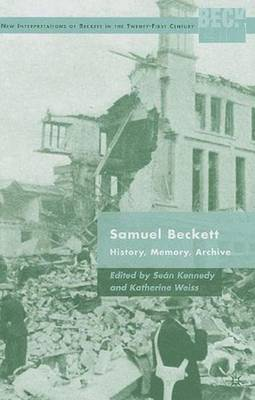 Samuel Beckett: History, Memory, Archive - New Interpretations of Beckett in the Twenty-First Century (Hardback)