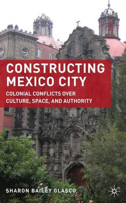 Constructing Mexico City: Colonial Conflicts over Culture, Space, and Authority (Hardback)