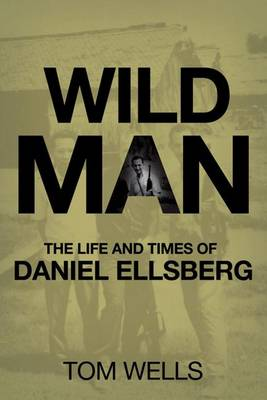 Wild Man: The Life and Times of Daniel Ellsberg (Paperback)