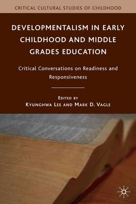 Developmentalism in Early Childhood and Middle Grades Education: Critical Conversations on Readiness and Responsiveness - Critical Cultural Studies of Childhood (Hardback)