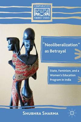 """""""Neoliberalization"""" as Betrayal: State, Feminism, and a Women's Education Program in India - Comparative Feminist Studies (Hardback)"""