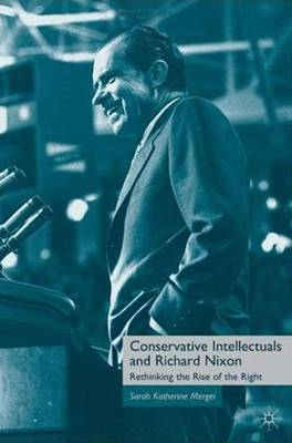 Conservative Intellectuals and Richard Nixon: Rethinking the Rise of the Right (Hardback)
