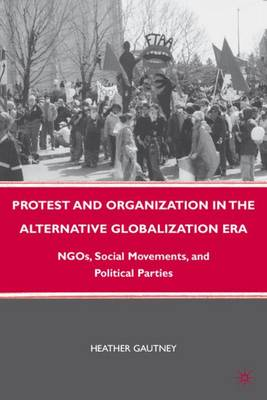 Protest and Organization in the Alternative Globalization Era: NGOs, Social Movements, and Political Parties (Hardback)