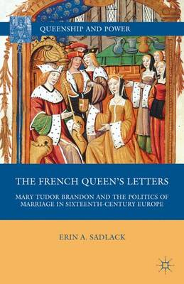 The French Queen's Letters: Mary Tudor Brandon and the Politics of Marriage in Sixteenth-Century Europe - Queenship and Power (Hardback)