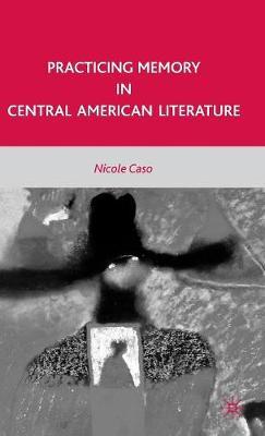 Practicing Memory in Central American Literature (Hardback)