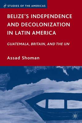 Belize's Independence and Decolonization in Latin America: Guatemala, Britain, and the UN - Studies of the Americas (Hardback)