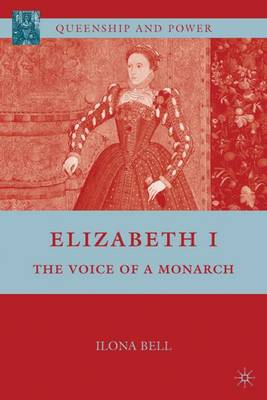 Elizabeth I: The Voice of a Monarch - Queenship and Power (Hardback)
