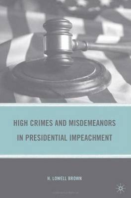 High Crimes and Misdemeanors in Presidential Impeachment (Hardback)