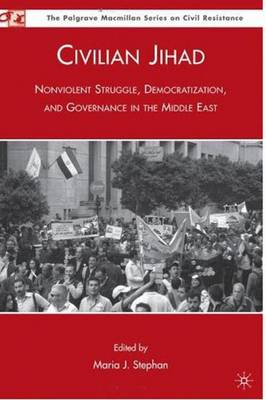 Civilian Jihad: Nonviolent Struggle, Democratization, and Governance in the Middle East (Hardback)