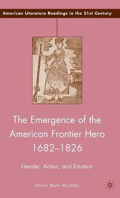 The Emergence of the American Frontier Hero 1682-1826: Gender, Action, and Emotion - American Literature Readings in the 21st Century (Hardback)
