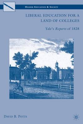 Liberal Education for a Land of Colleges: Yale's Reports of 1828 - Higher Education and Society (Hardback)
