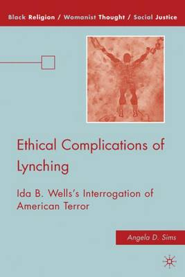 Ethical Complications of Lynching: Ida B. Wells's Interrogation of American Terror - Black Religion/Womanist Thought/Social Justice (Hardback)
