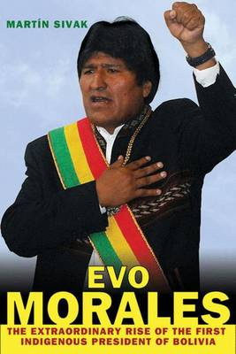 Evo Morales: The Extraordinary Rise of the First Indigenous President of Bolivia (Hardback)