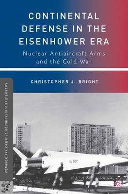 Continental Defense in the Eisenhower Era: Nuclear Antiaircraft Arms and the Cold War - Palgrave Studies in the History of Science and Technology (Hardback)