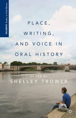 Place, Writing, and Voice in Oral History - Palgrave Studies in Oral History (Hardback)