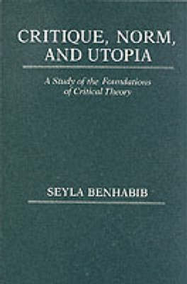 Critique, Norm, and Utopia: A Study of the Foundations of Critical Theory (Paperback)