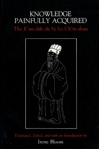 Knowledge Painfully Acquired: The K'un-chih chi of Lo Ch'in-shun (Paperback)