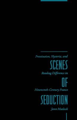 Scenes of Seduction: Prostitution, Hysteria, and Reading Difference in Nineteenth-Century France (Hardback)
