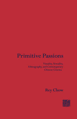 Primitive Passions: Visuality, Sexuality, Ethnography, and Contemporary Chinese Cinema - Film and Culture Series (Hardback)