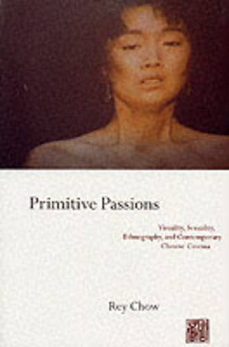 Primitive Passions: Visuality, Sexuality, Ethnography, and Contemporary Chinese Cinema - Film and Culture Series (Paperback)