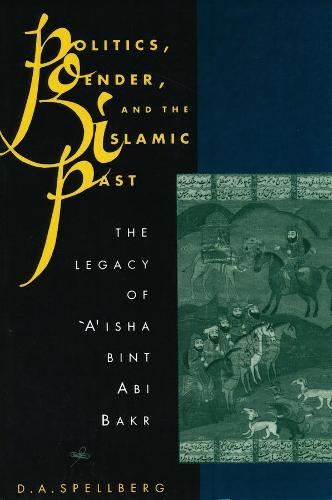 Politics, Gender, and the Islamic Past: The Legacy of 'A'isha bint Abi Bakr (Hardback)