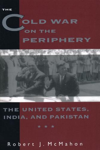 The Cold War on the Periphery: The United States, India, and Pakistan (Hardback)