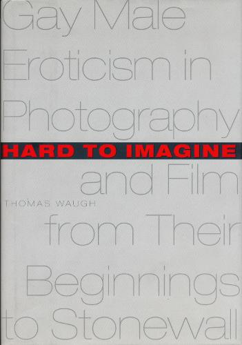 Hard to Imagine: Gay Male Eroticism in Photography and Film from Their Beginnings to Stonewall - Between Men-Between Women: Lesbian and Gay Studies (Hardback)