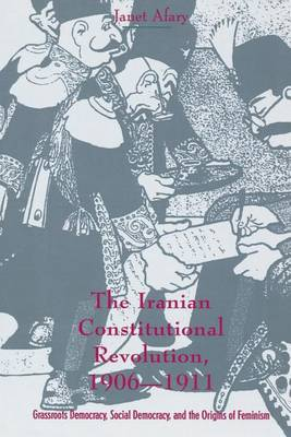 The Iranian Constitutional Revolution: Grassroots Democracy, Social Democracy, and the Origins of Feminism - History and Society of the Modern Middle East (Paperback)