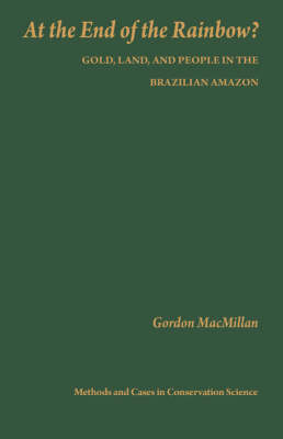 At the End of the Rainbow?: Gold, Land, and People in the Brazilian Amazon - Issues, Cases, and Methods in Biodiversity Conservation (Hardback)