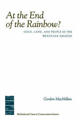 At the End of the Rainbow?: Gold, Land, and People in the Brazilian Amazon - Issues, Cases, and Methods in Biodiversity Conservation (Paperback)