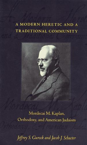 A Modern Heretic and a Traditional Community: Mordecai M. Kaplan, Orthodoxy, and American Judaism (Paperback)