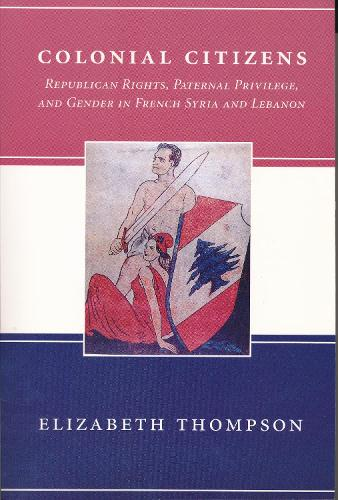 Colonial Citizens: Republican Rights, Paternal Privilege, and Gender in French Syria and Lebanon - History and Society of the Modern Middle East (Paperback)