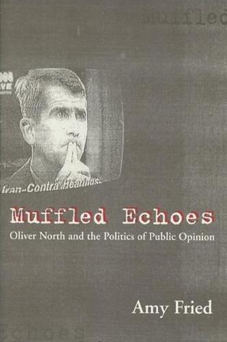Muffled Echoes: Oliver North and the Politics of Public Opinion - Power, Conflict, and Democracy: American Politics Into the 21st Century (Hardback)