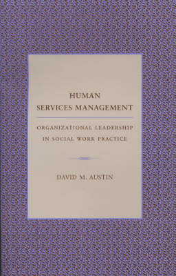 Human Services Management: Organizational Leadership in Social Work Practice - Foundations of Social Work Knowledge Series (Hardback)