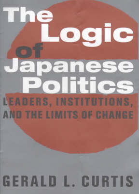 The Logic of Japanese Politics: Leaders, Institutions, and the Limits of Change - Studies of the Weatherhead East Asian Institute, Columbia University (Hardback)