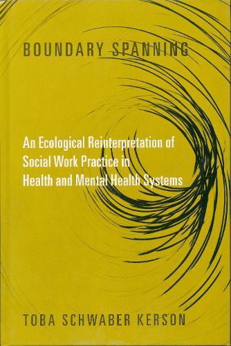 Boundary Spanning: An Ecological Reinterpretation of Social Work Practice in Health and Mental Health Systems - Foundations of Social Work Knowledge Series (Hardback)