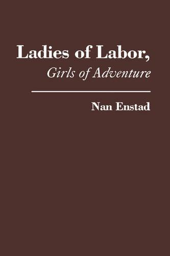 Ladies of Labor, Girls of Adventure: Working Women, Popular Culture, and Labor Politics at the Turn of the Twentieth Century - Popular Cultures, Everyday Lives (Hardback)
