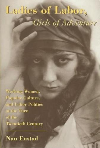Ladies of Labor, Girls of Adventure: Working Women, Popular Culture, and Labor Politics at the Turn of the Twentieth Century - Popular Cultures, Everyday Lives (Paperback)