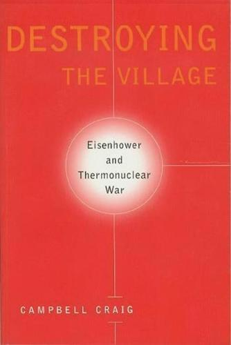 Destroying the Village: Eisenhower and Thermonuclear War - Columbia Studies in Contemporary American History (Paperback)